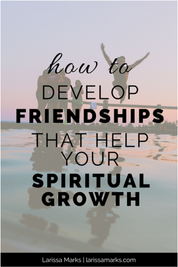 How to Develop Friendships That Help Your Spiritual Growth